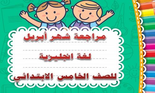 مراجعة شهر أبريل لغة انجليزية للصف الخامس الابتدائي