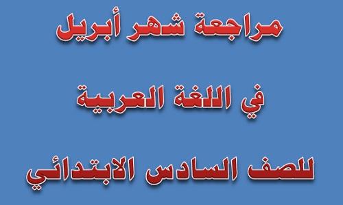 مراجعة شهر أبريل لغة عربية للصف السادس الابتدائي
